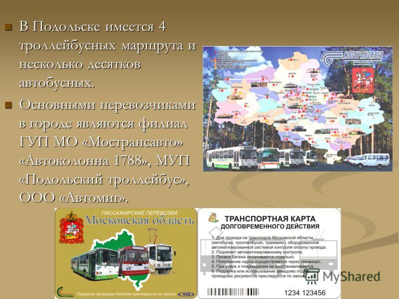 В Подольске имеется 4 троллейбусных маршрута и несколько десятков автобусных. В Подольске имеется 4 троллейбусных маршрута и несколько десятков автобусных. Основными перевозчиками в городе являются филиал ГУП МО «Мострансавто» «Автоколонна 1788», МУП