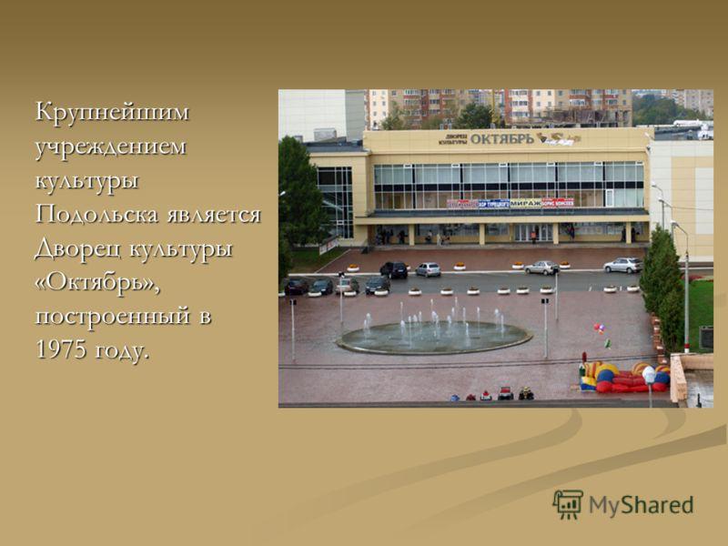 Крупнейшим учреждением культуры Подольска является Дворец культуры «Октябрь», построенный в 1975 году.