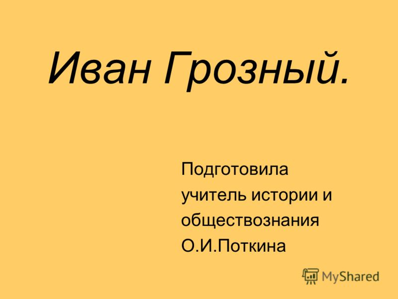 Иван Грозный. Подготовила учитель истории и обществознания О.И.Поткина