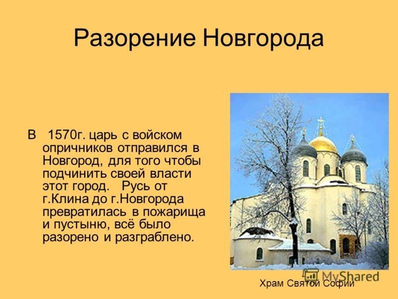 Разорение Новгорода В 1570г. царь с войском опричников отправился в Новгород, для того чтобы подчинить своей власти этот город. Русь от г.Клина до г.Новгорода превратилась в пожарища и пустыню, всё было разорено и разграблено. Храм Святой Софии