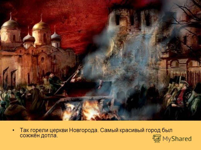 Так горели церкви Новгорода. Самый красивый город был сожжён дотла.