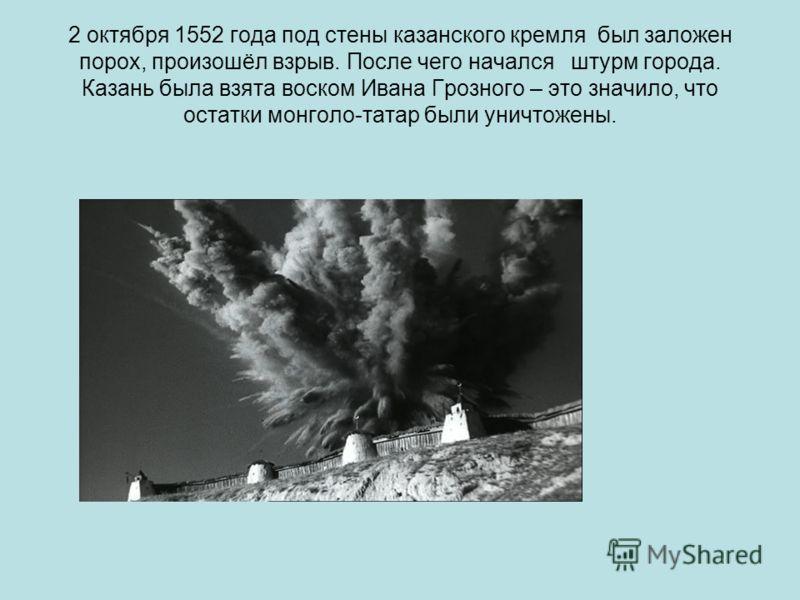 2 октября 1552 года под стены казанского кремля был заложен порох, произошёл взрыв. После чего начался штурм города. Казань была взята воском Ивана Грозного – это значило, что остатки монголо-татар были уничтожены.