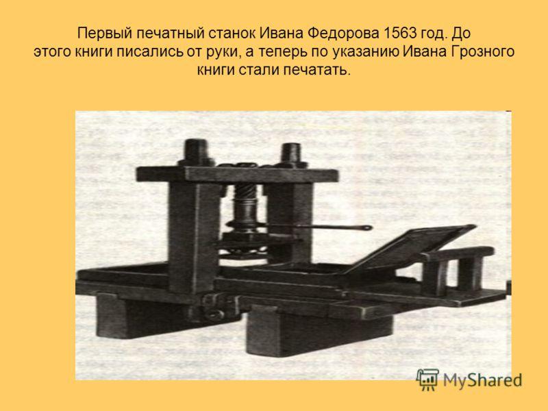 Первый печатный станок Ивана Федорова 1563 год. До этого книги писались от руки, а теперь по указанию Ивана Грозного книги стали печатать.