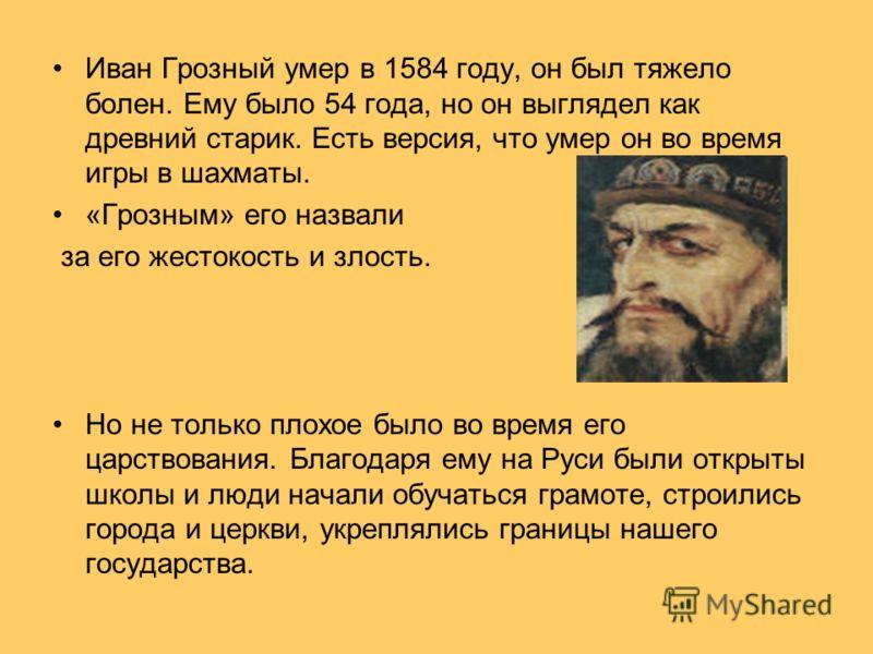 Иван Грозный умер в 1584 году, он был тяжело болен. Ему было 54 года, но он выглядел как древний старик. Есть версия, что умер он во время игры в шахматы. «Грозным» его назвали за его жестокость и злость. Но не только плохое было во время его царство