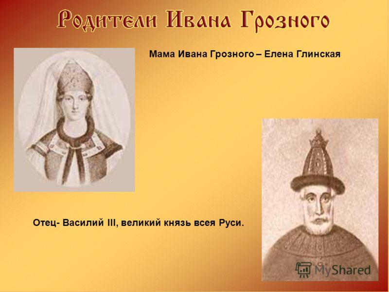 Мама Ивана Грозного – Елена Глинская Отец- Василий III, великий князь всея Руси.