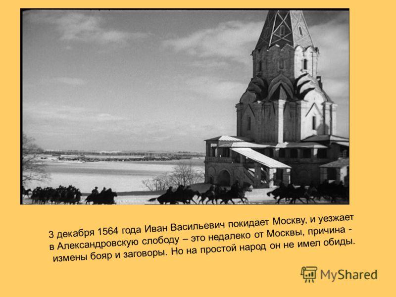 3 декабря 1564 года Иван Васильевич покидает Москву, и уезжает в Александровскую слободу – это недалеко от Москвы, причина - измены бояр и заговоры. Но на простой народ он не имел обиды.