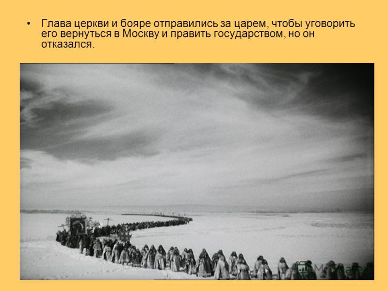 Глава церкви и бояре отправились за царем, чтобы уговорить его вернуться в Москву и править государством, но он отказался.