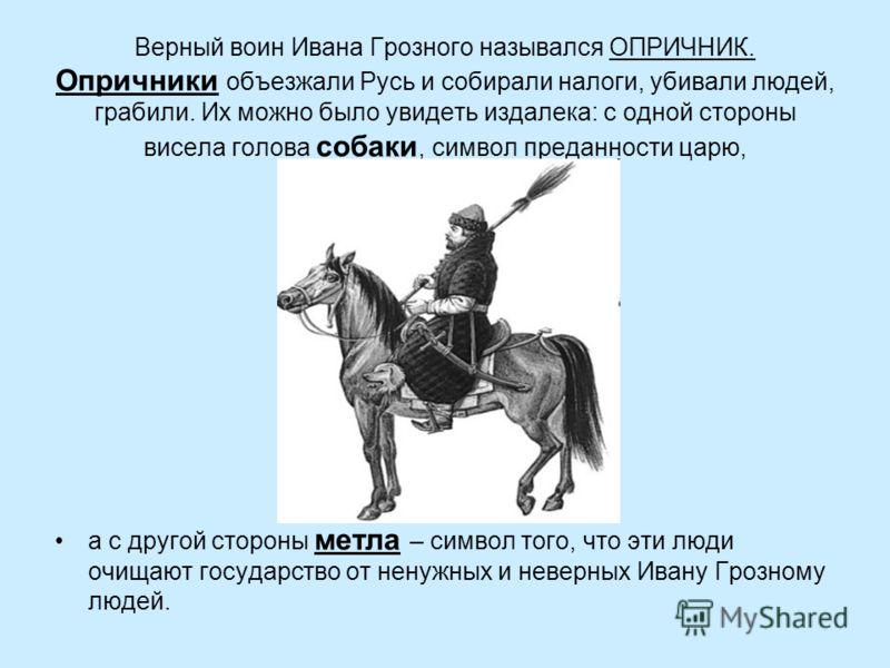 Верный воин Ивана Грозного назывался ОПРИЧНИК. Опричники объезжали Русь и собирали налоги, убивали людей, грабили. Их можно было увидеть издалека: с одной стороны висела голова собаки, символ преданности царю, а с другой стороны метла – символ того,