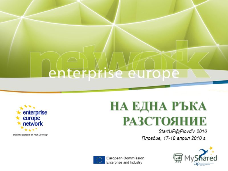 НА ЕДНА РЪКА РАЗСТОЯНИЕ StartUP@Plovdiv 2010 Пловдив, 17-18 април 2010 г. European Commission Enterprise and Industry