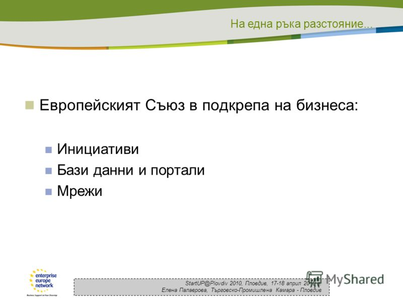 На една ръка разстояние... StartUP@Plovdiv 2010, Пловдив, 17-18 април 2010 г. Елена Палаврова, Търговско-Промишлена Камара - Пловдив Европейският Съюз в подкрепа на бизнеса: Инициативи Бази данни и портали Мрежи