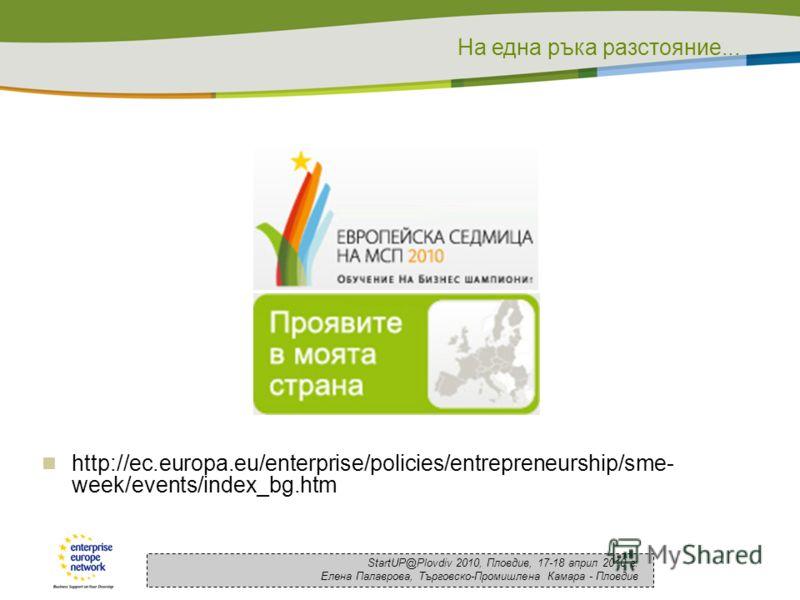 На една ръка разстояние... StartUP@Plovdiv 2010, Пловдив, 17-18 април 2010 г. Елена Палаврова, Търговско-Промишлена Камара - Пловдив http://ec.europa.eu/enterprise/policies/entrepreneurship/sme- week/events/index_bg.htm