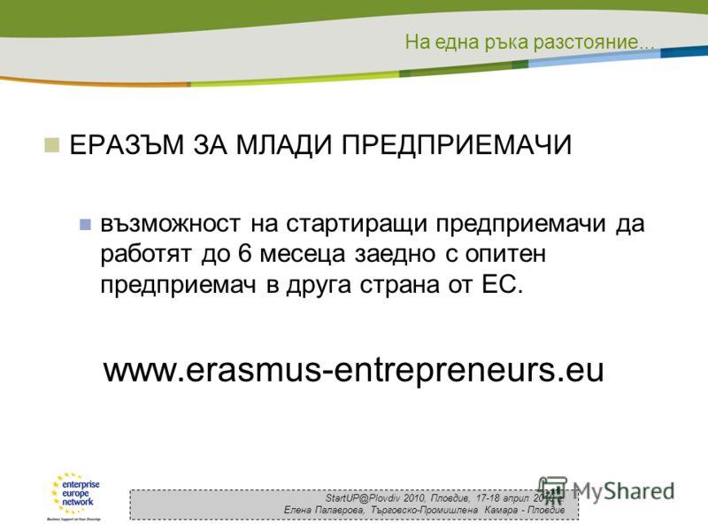 На една ръка разстояние... StartUP@Plovdiv 2010, Пловдив, 17-18 април 2010 г. Елена Палаврова, Търговско-Промишлена Камара - Пловдив ЕРАЗЪМ ЗА МЛАДИ ПРЕДПРИЕМАЧИ възможност на стартиращи предприемачи да работят до 6 месеца заедно с опитен предприемач
