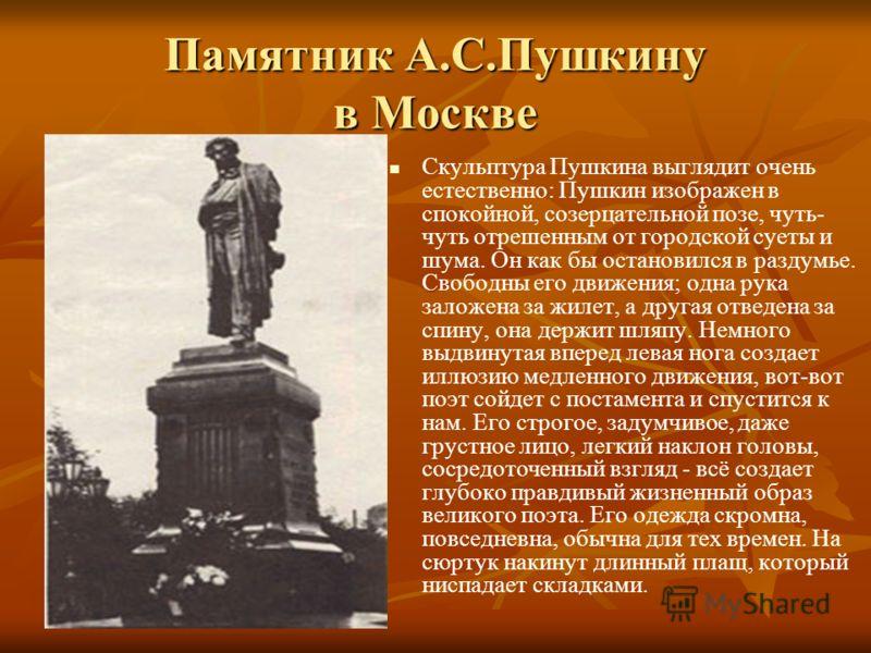 Памятник А.С.Пушкину в Москве Скульптура Пушкина выглядит очень естественно: Пушкин изображен в спокойной, созерцательной позе, чуть- чуть отрешенным от городской суеты и шума. Он как бы остановился в раздумье. Свободны его движения; одна рука заложе