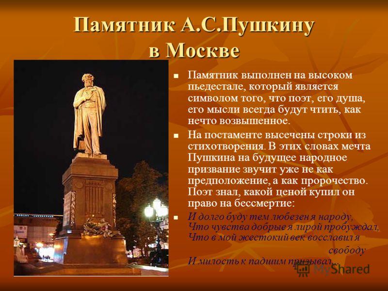 Памятник А.С.Пушкину в Москве Памятник выполнен на высоком пьедестале, который является символом того, что поэт, его душа, его мысли всегда будут чтить, как нечто возвышенное. На постаменте высечены строки из стихотворения. В этих словах мечта Пушкин