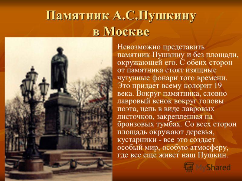 Памятник А.С.Пушкину в Москве Невозможно представить памятник Пушкину и без площади, окружающей его. С обеих сторон от памятника стоят изящные чугунные фонари того времени. Это придает всему колорит 19 века. Вокруг памятника, словно лавровый венок во