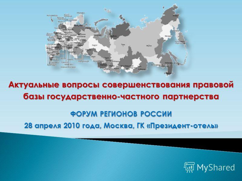 Актуальные вопросы совершенствования правовой базы государственно-частного партнерства ФОРУМ РЕГИОНОВ РОССИИ 28 апреля 2010 года, Москва, ГК «Президент-отель»