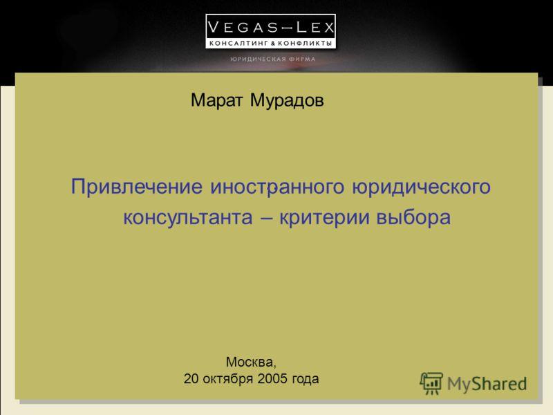 … Москва, 20 октября 2005 года Привлечение иностранного юридического консультанта – критерии выбора Марат Мурадов