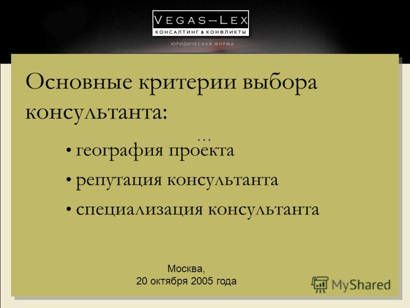 … Москва, 20 октября 2005 года Основные критерии выбора консультанта: география проекта репутация консультанта специализация консультанта