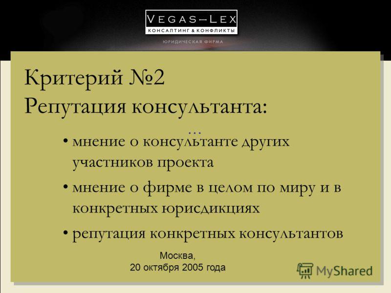 ……… … Москва, 20 октября 2005 года Критерий 2 Репутация консультанта: мнение о консультанте других участников проекта мнение о фирме в целом по миру и в конкретных юрисдикциях репутация конкретных консультантов