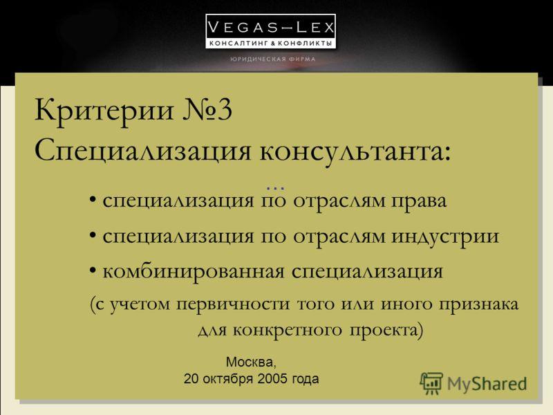 … Москва, 20 октября 2005 года Критерии 3 Специализация консультанта: специализация по отраслям права специализация по отраслям индустрии комбинированная специализация (с учетом первичности того или иного признака для конкретного проекта)