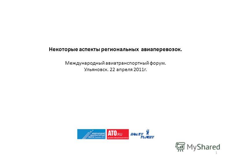Некоторые аспекты региональных авиаперевозок. Международный авиатранспортный форум. Ульяновск. 22 апреля 2011г. 1