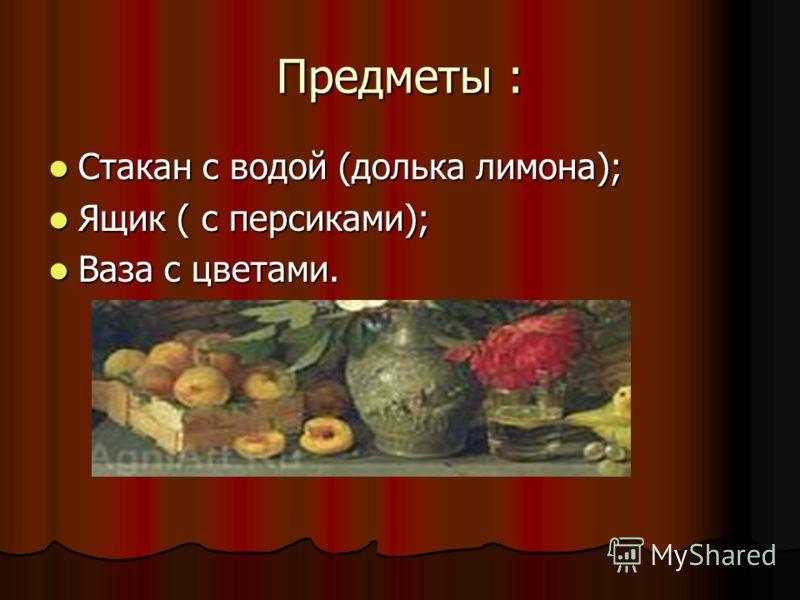 Предметы : Стакан с водой (долька лимона); Стакан с водой (долька лимона); Ящик ( с персиками); Ящик ( с персиками); Ваза с цветами. Ваза с цветами.