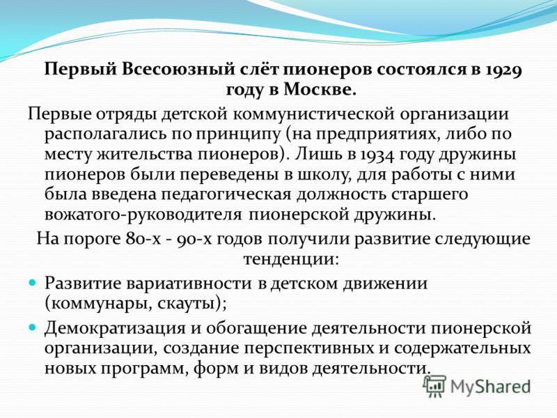 Первый Всесоюзный слёт пионеров состоялся в 1929 году в Москве. Первые отряды детской коммунистической организации располагались по принципу (на предприятиях, либо по месту жительства пионеров). Лишь в 1934 году дружины пионеров были переведены в шко