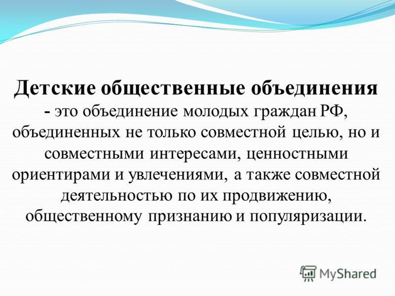 Детские общественные объединения - это объединение молодых граждан РФ, объединенных не только совместной целью, но и совместными интересами, ценностными ориентирами и увлечениями, а также совместной деятельностью по их продвижению, общественному приз