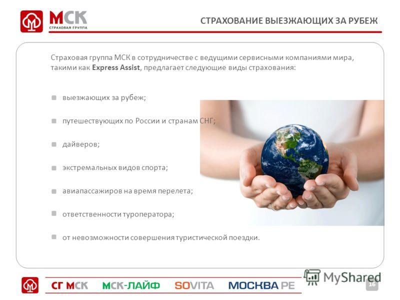 СТРАХОВАНИЕ ВЫЕЗЖАЮЩИХ ЗА РУБЕЖ Страховая группа МСК в сотрудничестве с ведущими сервисными компаниями мира, такими как Express Assist, предлагает следующие виды страхования: выезжающих за рубеж; путешествующих по России и странам СНГ; дайверов; экст