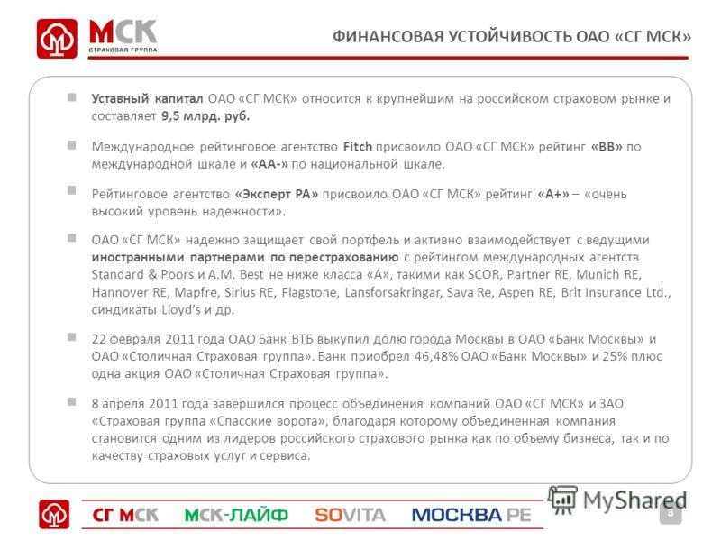 ФИНАНСОВАЯ УСТОЙЧИВОСТЬ ОАО «СГ МСК» 3 Уставный капитал ОАО «СГ МСК» относится к крупнейшим на российском страховом рынке и составляет 9,5 млрд. руб. Международное рейтинговое агентство Fitch присвоило ОАО «СГ МСК» рейтинг «ВВ» по международной шкале
