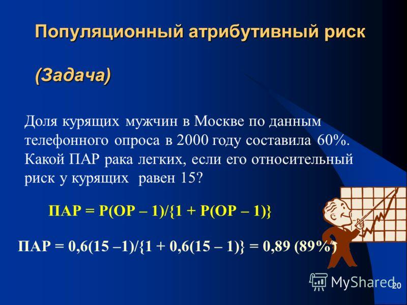 20 Популяционный атрибутивный риск (Задача) Доля курящих мужчин в Москве по данным телефонного опроса в 2000 году составила 60%. Какой ПАР рака легких, если его относительный риск у курящих равен 15? ПАР = Р(ОР – 1)/{1 + Р(ОР – 1)} ПАР = 0,6(15 –1)/{