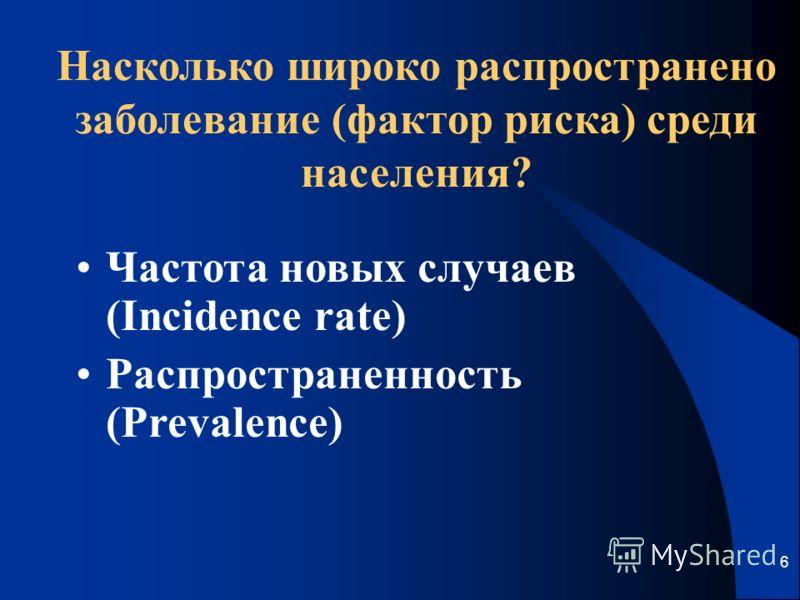 6 Насколько широко распространено заболевание (фактор риска) среди населения? Частота новых случаев (Incidence rate) Распространенность (Prevalence)
