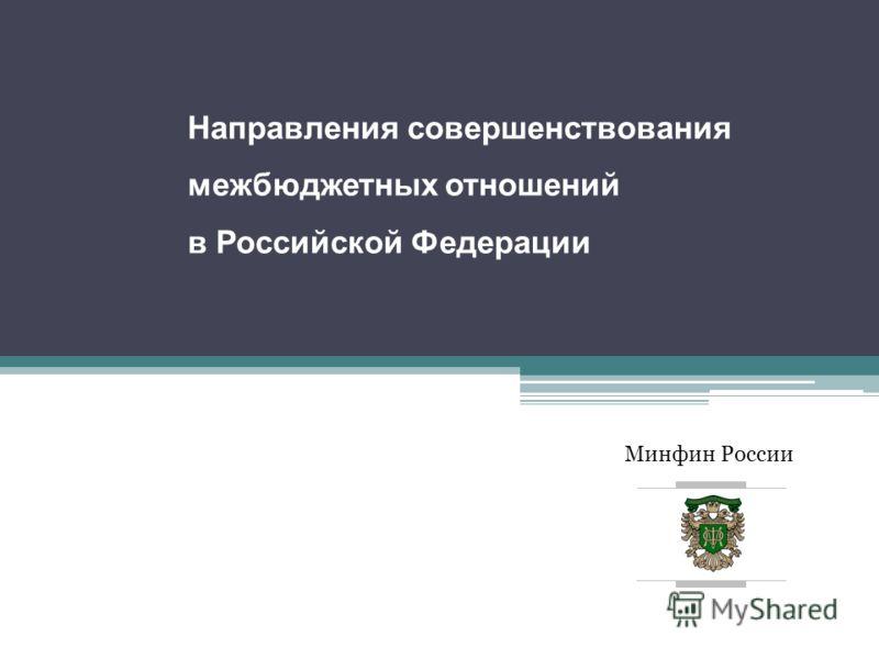 Минфин России Направления совершенствования межбюджетных отношений в Российской Федерации