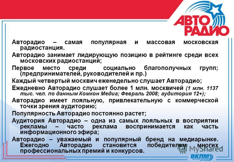 Авторадио – самая популярная и массовая московская радиостанция. Авторадио занимает лидирующую позицию в рейтинге среди всех московских радиостанций; Первое место среди социально благополучных групп; (предпринимателей, руководителей и пр.) Каждый чет