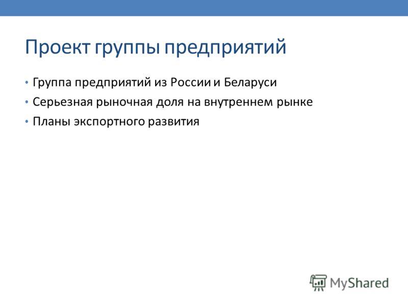 Проект группы предприятий Группа предприятий из России и Беларуси Серьезная рыночная доля на внутреннем рынке Планы экспортного развития