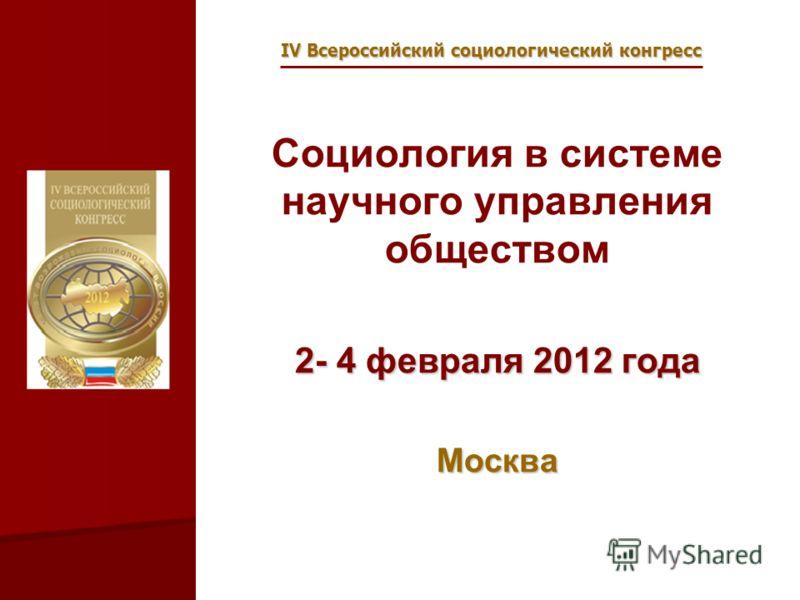 IV Всероссийский социологический конгресс Социология в системе научного управления обществом 2- 4 февраля 2012 года Москва