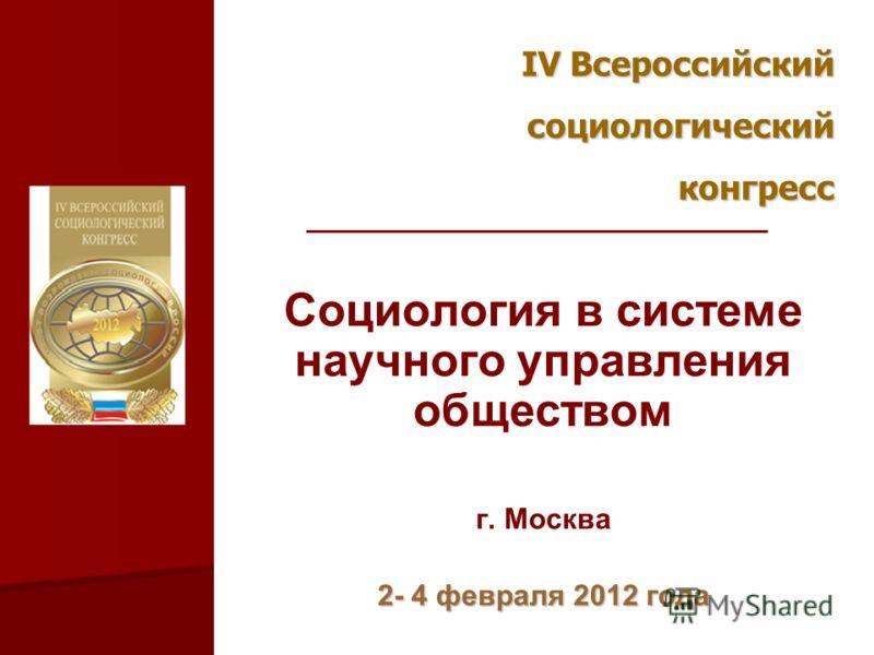 IV Всероссийский социологическийконгресс Социология в системе научного управления обществом г. Москва 2- 4 февраля 2012 года