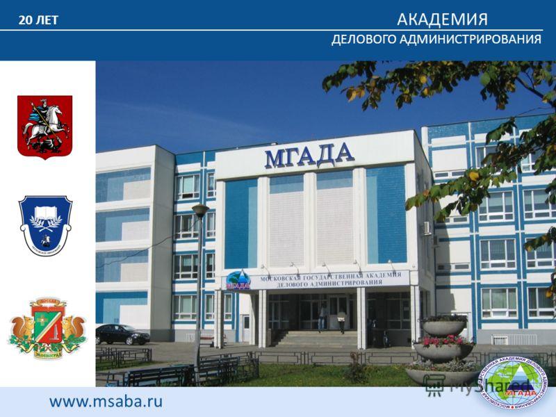 АКАДЕМИЯ ДЕЛОВОГО АДМИНИСТРИРОВАНИЯ www.msaba.ru 20 ЛЕТ