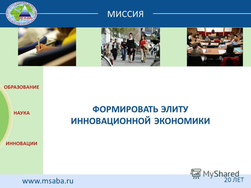 МИССИЯ 20 ЛЕТ www.msaba.ru ФОРМИРОВАТЬ ЭЛИТУ ИННОВАЦИОННОЙ ЭКОНОМИКИ 20 ЛЕТ ОБРАЗОВАНИЕ НАУКА ИННОВАЦИИ