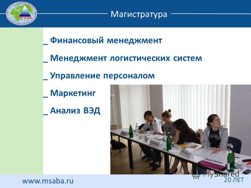 www.msaba.ru 20 ЛЕТ Магистратура _ Финансовый менеджмент _ Менеджмент логистических систем _ Управление персоналом _ Маркетинг _ Анализ ВЭД