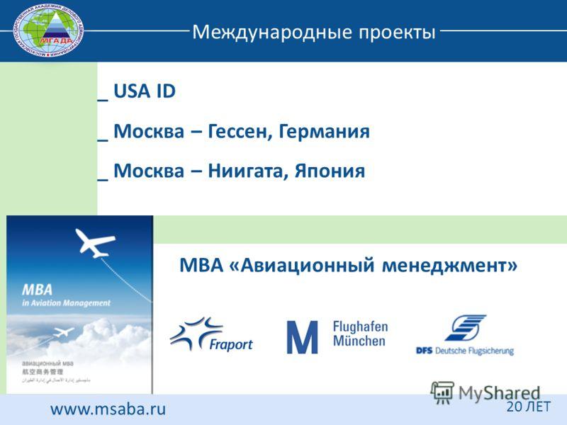 www.msaba.ru 20 ЛЕТ Международные проекты _ USA ID _ Москва – Гессен, Германия _ Москва – Ниигата, Япония МВА «Авиационный менеджмент»