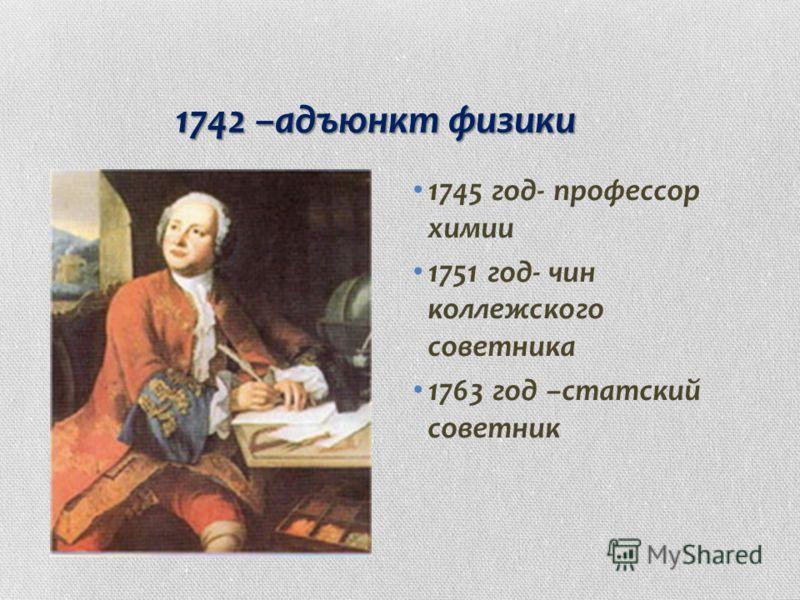 1742 –адъюнкт физики 1745 год- профессор химии 1751 год- чин коллежского советника 1763 год –статский советник