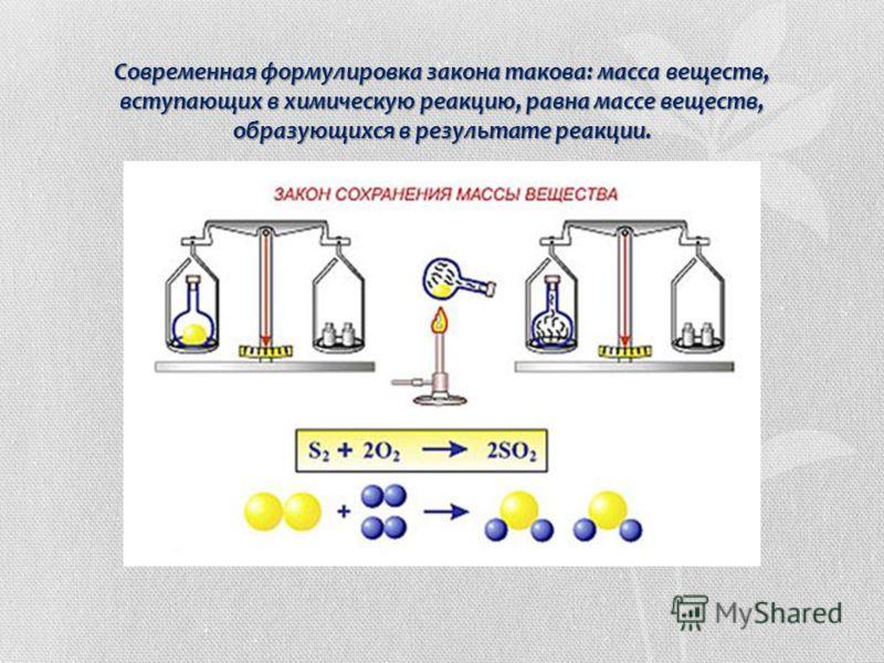 Современная формулировка закона такова: масса веществ, вступающих в химическую реакцию, равна массе веществ, образующихся в результате реакции.