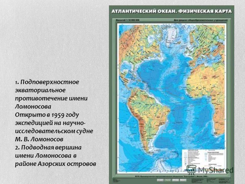 1. Подповерхностное экваториальное противотечение имени Ломоносова Открыто в 1959 году экспедицией на научно- исследовательском судне М. В. Ломоносов 2. Подводная вершина имени Ломоносова в районе Азорских островов 1. Подповерхностное экваториальное