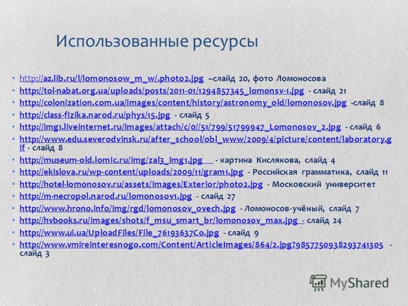 Использованные ресурсы http://az.lib.ru/l/lomonosow_m_w/.photo2.jpg –слайд 20, фото Ломоносова http://az.lib.ru/l/lomonosow_m_w/.photo2.jpg http://tol-nabat.org.ua/uploads/posts/2011-01/1294857345_lomonsv-1.jpg - слайд 21 http://tol-nabat.org.ua/uplo