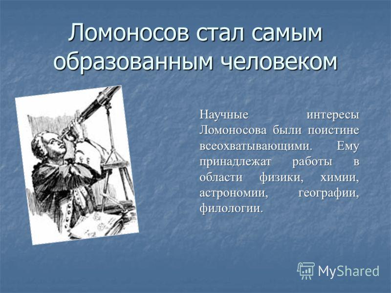 Ломоносов стал самым образованным человеком Научные интересы Ломоносова были поистине всеохватывающими. Ему принадлежат работы в области физики, химии, астрономии, географии, филологии.