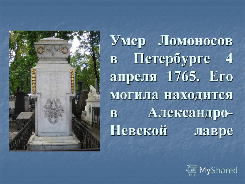 Умер Ломоносов в Петербурге 4 апреля 1765. Его могила находится в Александро- Невской лавре