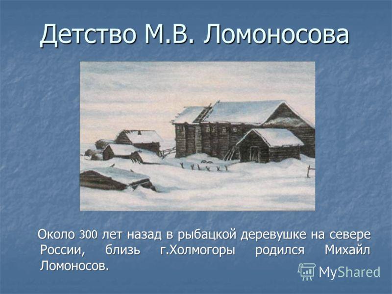 Детство М.В. Ломоносова Около 300 лет назад в рыбацкой деревушке на севере России, близь г.Холмогоры родился Михайл Ломоносов. Около 300 лет назад в рыбацкой деревушке на севере России, близь г.Холмогоры родился Михайл Ломоносов.