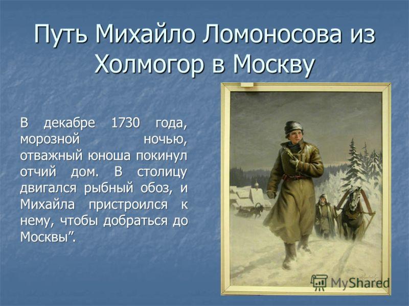 Путь Михайло Ломоносова из Холмогор в Москву В декабре 1730 года, морозной ночью, отважный юноша покинул отчий дом. В столицу двигался рыбный обоз, и Михайла пристроился к нему, чтобы добраться до Москвы.
