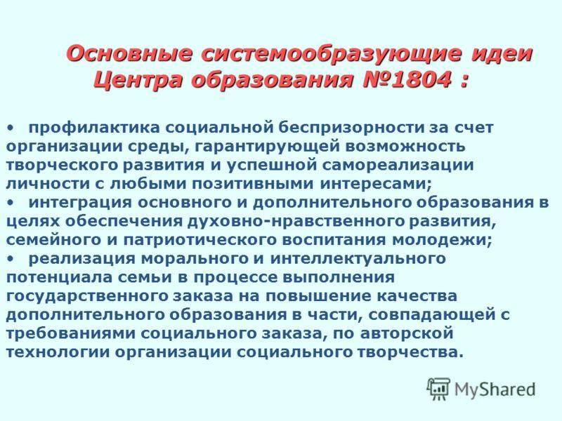 Основные системообразующие идеи Центра образования 1804 : профилактика социальной беспризорности за счет организации среды, гарантирующей возможность творческого развития и успешной самореализации личности с любыми позитивными интересами; интеграция